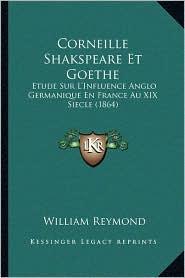 Corneille Shakspeare Et Goethe: Etude Sur L'Influence Anglo Germanique En France Au XIX Siecle (1864)