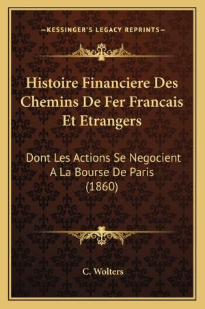 Histoire Financiere Des Chemins de Fer Francais Et Etrangers: Dont Les Actions Se Negocient a la Bourse de Paris (1860)