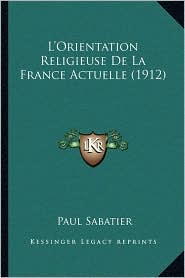 L'Orientation Religieuse de La France Actuelle (1912) - Paul Sabatier