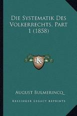 Die Systematik Des Volkerrechts, Part 1 (1858) - August Bulmerincq