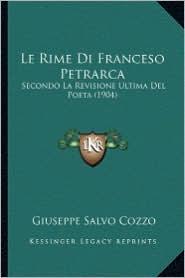 Le Rime Di Franceso Petrarca: Secondo La Revisione Ultima del Poeta (1904) - Giuseppe Salvo Cozzo