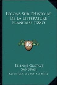 Lecons Sur L'Histoire de La Litterature Francaise (1887) - Etienne Gustave Sandras