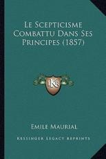 Le Scepticisme Combattu Dans Ses Principes (1857) - Emile Maurial