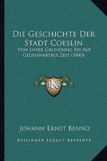 Die Geschichte Der Stadt Coeslin - Johann Ernst Benno