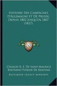 Histoire Des Campagnes D'Allemagne Et de Prusse, Depuis 1802 Jusqu'en 1807 (1827) - Charles R.E. De Saint-Maurice, Bertrand Poirier De Beauvais