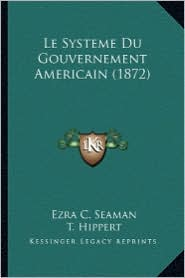 Le Systeme Du Gouvernement Americain (1872) - Ezra Champion Seaman, T. Hippert (Translator)