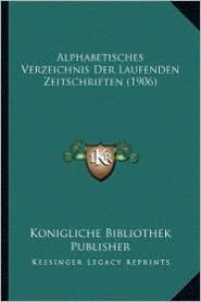 Alphabetisches Verzeichnis Der Laufenden Zeitschriften (1906)