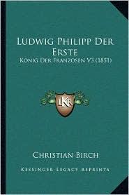 Ludwig Philipp Der Erste: Konig Der Franzosen V3 (1851) - Christian Birch