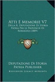 Atti E Memorie V7: Della R. Deputazione Di Storia Patria Per Le Provincie Di Romagna (1889) - Deputazione Di Deputazione Di Storia Patria Publisher