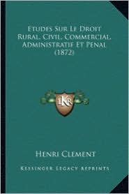 Etudes Sur Le Droit Rural, Civil, Commercial, Administratif Et Penal (1872) - Henri Clement