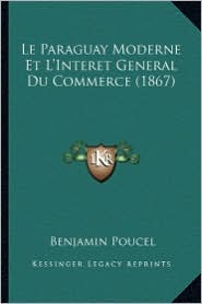 Le Paraguay Moderne Et L'Interet General Du Commerce (1867) - Benjamin Poucel