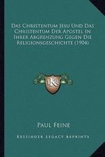 Das Christentum Jesu Und Das Christentum Der Apostel in Ihrer Abgrenzung Gegen Die Religionsgeschichte (1904) - Paul Feine