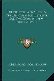 Die Neueste Wendung Im Preussischen Schulstreite Und Das Gymnasium V4, Book 2 (1901) - Ferdinand Hornemann