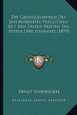 Die Grundgedanken Des Jakobusbriefes Verglichen Mit Den Ersten Briefen Des Petrus Und Johannes (1899) - Ernst Vowinckel
