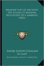 Memoire Sur Les Archives Des Eglises Et Maisons Religieuses Du Cambresis (1852) - Andre Joseph Ghislain Le Glay