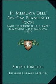 In Memoria Dell' Avv. Cav. Francesco Pozzi: Nato In Cremona Il 14 Dicembre 1842 Morto Il 25 Maggio 1907 (1907) - Sociale Sociale Publisher