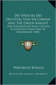 Die Sprache Des Dichters Von Sir Gawain And The Green Knight: Der Sogenannten Early English Alliterative Poems Und De Erkenwalde (1885) - Friedrich Knigge