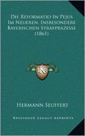 Die Reformatio in Pejus Im Neueren, Insbesondere Bayerischen Strafprazesse (1861) - Hermann Seuffert