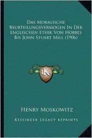 Das Moralische Beurteilungsvermogen in Der Englischen Ethik Von Hobbes Bis John Stuart Mill (1906) - Henry Moskowitz