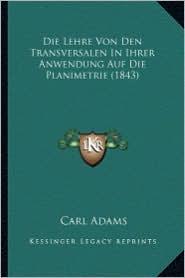 Die Lehre Von Den Transversalen in Ihrer Anwendung Auf Die Planimetrie (1843) - Carl Adams