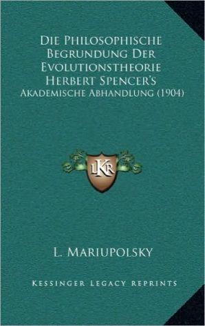 Die Philosophische Begrundung Der Evolutionstheorie Herbert Spencer's: Akademische Abhandlung (1904)