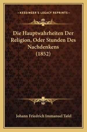 Die Hauptwahrheiten Der Religion, Oder Stunden Des Nachdenkens (1852) - Johann Friedrich Immanuel Tafel