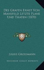 Des Grafen Ernst Von Mansfeld Letzte Plane Und Thaten (1870) - Julius Grossmann