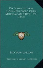 Die Schlacht Von Hohenfriedberg Oder Stringau Am 4 Juni 1745 (1845)