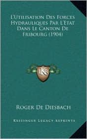 L'Utilisation Des Forces Hydrauliques Par L'Etat Dans Le Canton de Fribourg (1904) - Roger De Diesbach