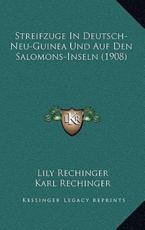 Streifzuge in Deutsch-Neu-Guinea Und Auf Den Salomons-Inseln (1908) - Lily Rechinger
