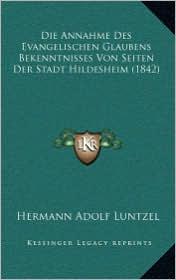 Die Annahme Des Evangelischen Glaubens Bekenntnisses Von Seiten Der Stadt Hildesheim (1842) - Hermann Adolf Luntzel