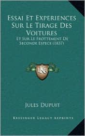 Essai Et Experiences Sur Le Tirage Des Voitures: Et Sur Le Frottement de Seconde Espece (1837) - Jules Dupuit