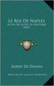 Le Roi de Naples: Sa Vie, Ses Actes, Sa Politique (1851) - Albert De Dalmas