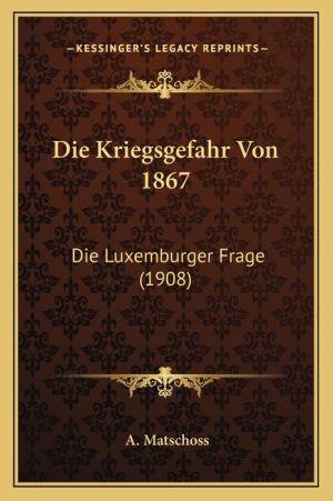 Die Kriegsgefahr Von 1867: Die Luxemburger Frage (1908)