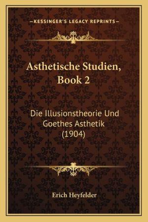 Asthetische Studien, Book 2: Die Illusionstheorie Und Goethes Asthetik (1904) - Erich Heyfelder