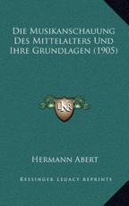 Die Musikanschauung Des Mittelalters Und Ihre Grundlagen (1905) - Hermann Abert