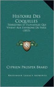 Histoire Des Coquilles: Terrestres Et Fluviatiles Qui Vivent Aux Environs de Paris (1815) - Cyprien Prosper Brard