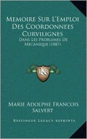 Memoire Sur L'Emploi Des Coordonnees Curvilignes: Dans Les Problemes de Mecanique (1887) - Marie Adolphe Francois Salvert