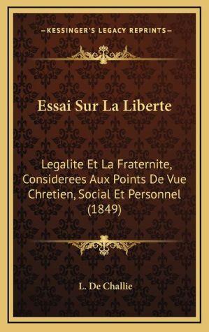 Essai Sur La Liberte: Legalite Et La Fraternite, Considerees Aux Points de Vue Chretien, Social Et Personnel (1849) - L. De Challie