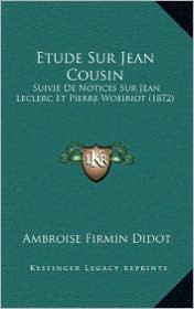 Etude Sur Jean Cousin: Suivie de Notices Sur Jean Leclerc Et Pierre Woeiriot (1872)