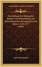 Die Stellung Des Markgrafen Kasimir Von Brandenburg Zur Reformatorischen Bewegung in Den Jahren, 1524-1527 (1900) - Karl Schornbaum