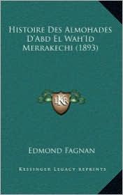 Histoire Des Almohades D'Abd El Wah'id Merrakechi (1893)