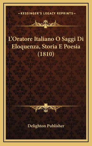 L'Oratore Italiano O Saggi Di Eloquenza, Storia E Poesia (1810)