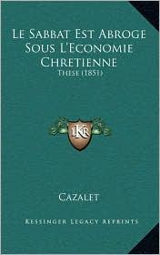Le Sabbat Est Abroge Sous L'Economie Chretienne: These (1851) - Cazalet