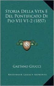 Storia Della Vita E del Pontificato Di Pio VII V1-2 (1857) - Gaetano Giucci