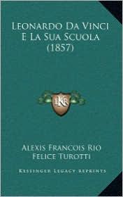 Leonardo Da Vinci E La Sua Scuola (1857) - Alexis Francois Rio, Felice Turotti (Editor)
