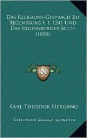 Das Religions-Gesprach Zu Regensburg I.F. 1541 Und Das Regensburger Buch (1858) - Karl Theodor Hergang