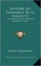 Histoire Du Commerce de La France V2: Le Seizieme Siecle Henri IV, Richelieu (1897) - Henri Pigeonneau