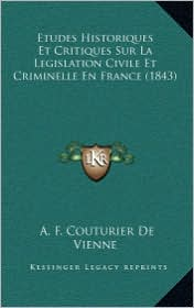 Etudes Historiques Et Critiques Sur La Legislation Civile Et Criminelle En France (1843) - A.F. Couturier De Vienne