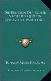 Die Religion Der Romer Nach Den Quellen Dargestellt, Part 1 (1836) - Johann Adam Hartung